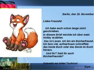 Berlin, den 18. November  Liebe Freunde! Ich habe euch schon lange nicht ges
