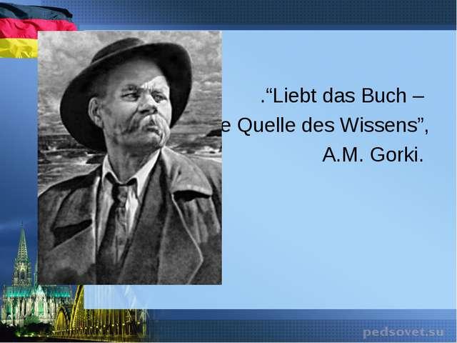 """.""""Liebt das Buch – die Quelle des Wissens"""", A.M. Gorki."""