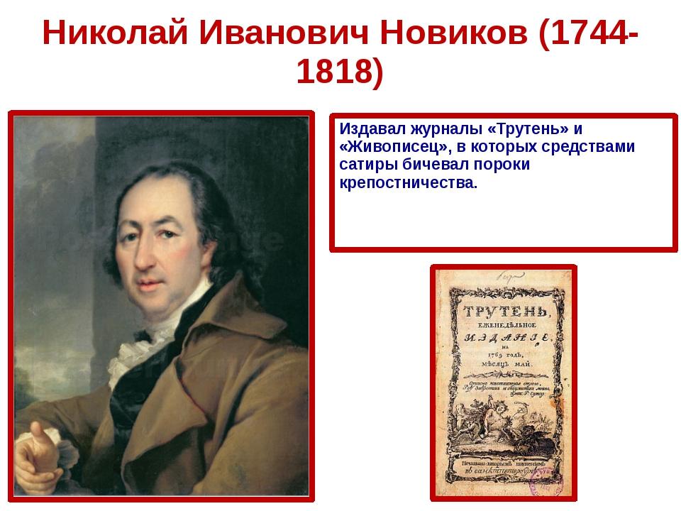 Николай Иванович Новиков (1744-1818) Издавал журналы «Трутень» и «Живописец»,...