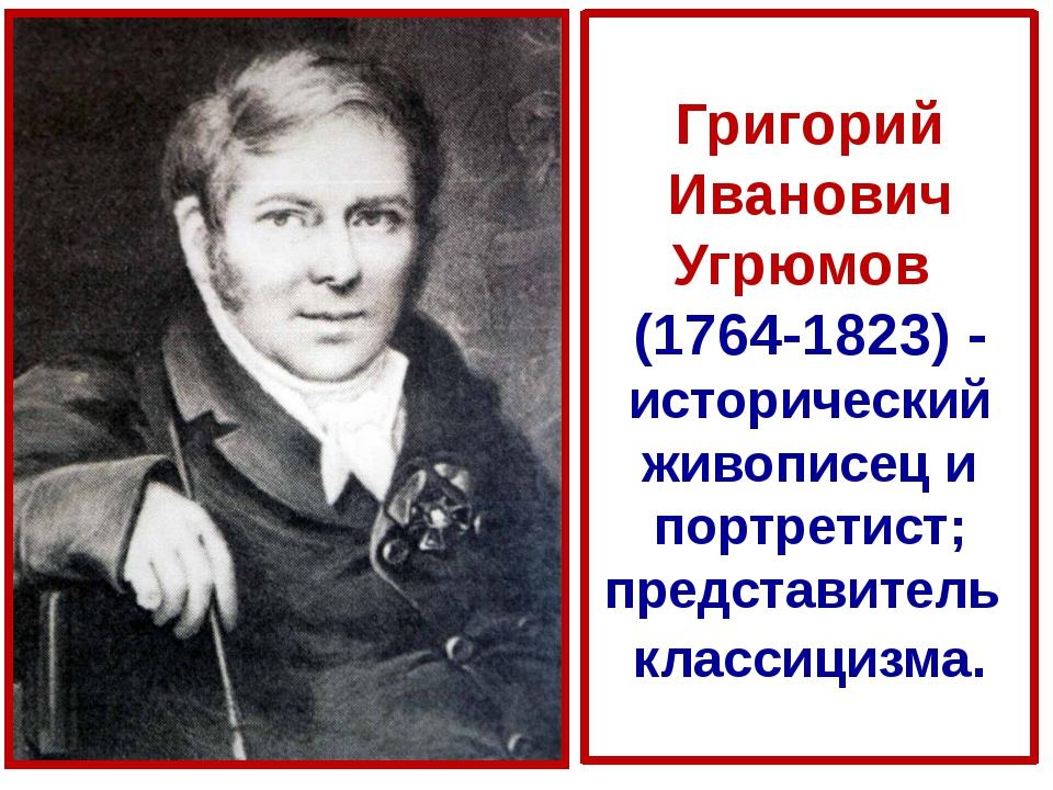Григорий Иванович Угрюмов (1764-1823) - исторический живописец и портретист;...