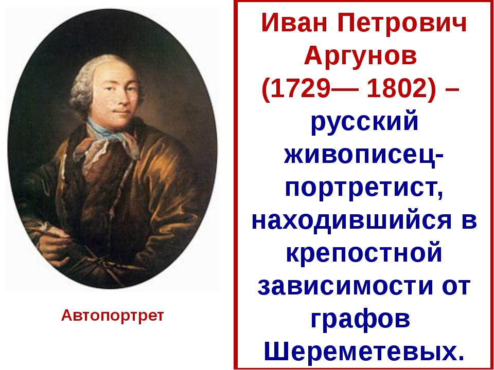Иван Петрович Аргунов (1729— 1802) – русский живописец-портретист, находивший...