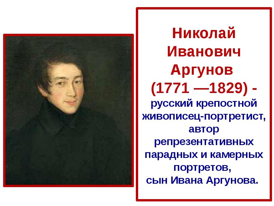 Николай Иванович Аргунов (1771 —1829) - русскийкрепостной живописец-портрети...