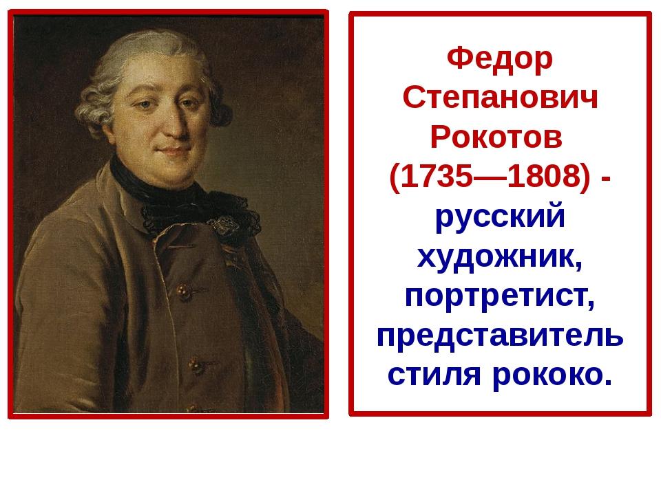 Федор Степанович Рокотов (1735—1808) - русский художник, портретист, предст...