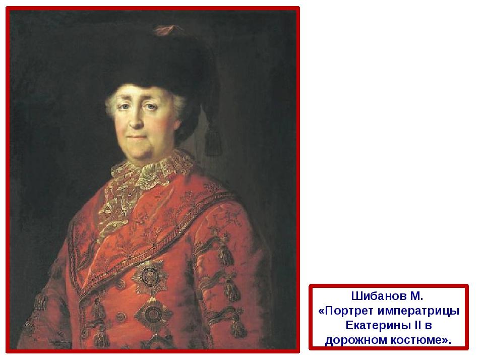 Шибанов М. «Портрет императрицы Екатерины II в дорожном костюме».