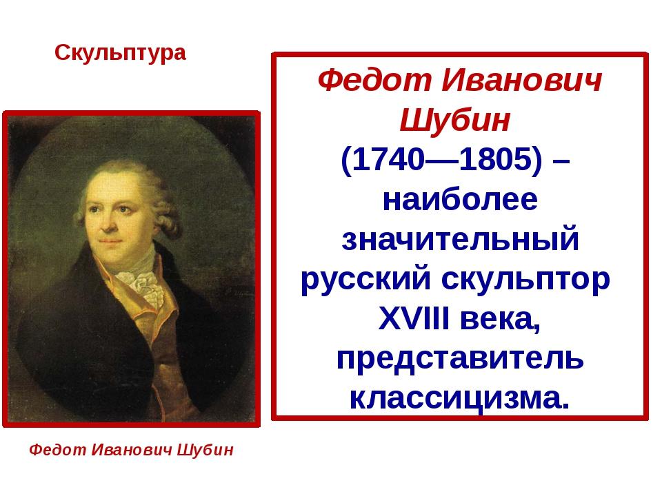 Скульптура Федот Иванович Шубин Федот Иванович Шубин (1740—1805) – наиболее з...