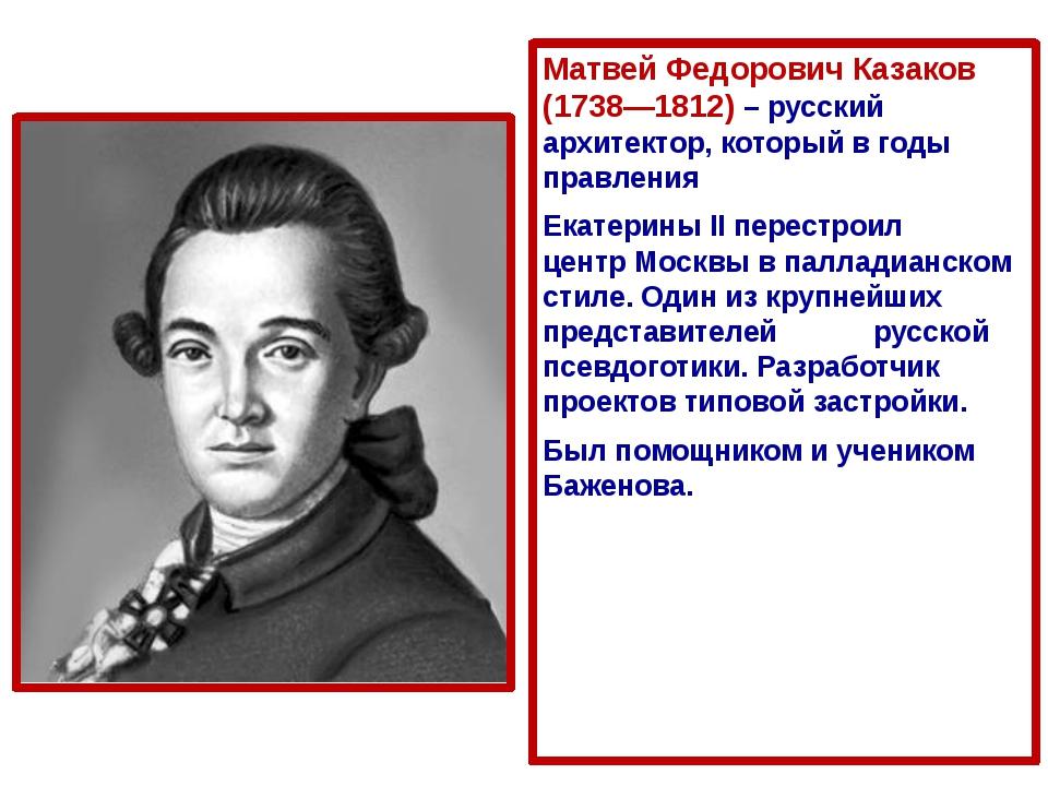 Матвей Федорович Казаков (1738—1812) – русский архитектор, который в годы пра...