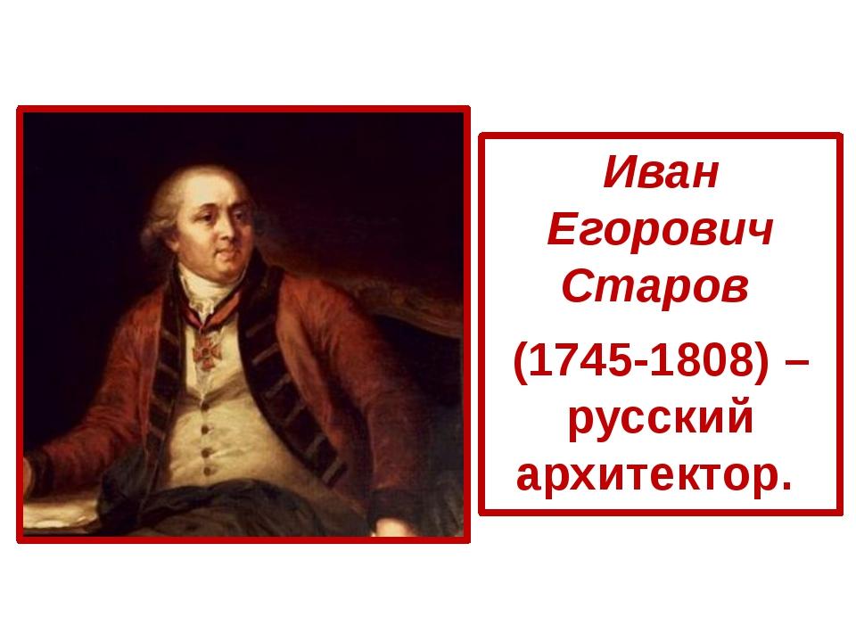 Иван Егорович Старов (1745-1808) – русский архитектор.