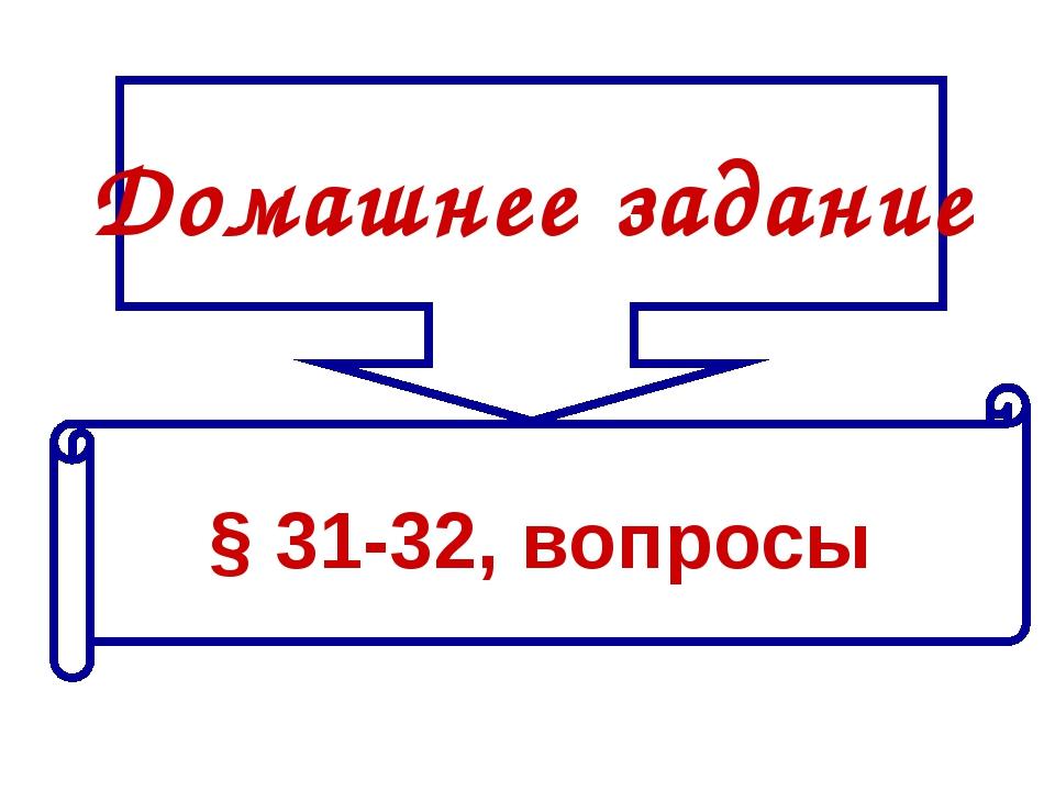 Домашнее задание § 31-32, вопросы