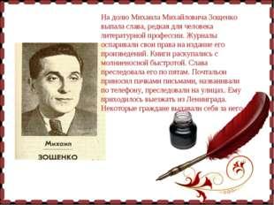 На долю Михаила Михайловича Зощенко выпала слава, редкая для человека литера