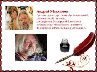 Андрей Максимов Прозаик, драматург, режиссёр, телеведущий, радиоведущий, пис