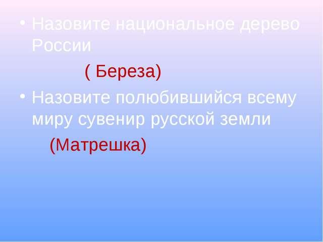 Назовите национальное дерево России ( Береза) Назовите полюбившийся всему мир...