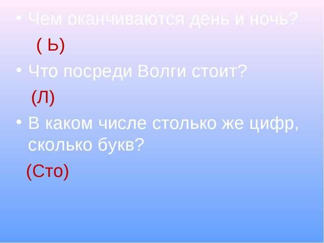 Чем оканчиваются день и ночь? ( Ь) Что посреди Волги стоит? (Л) В каком числе...