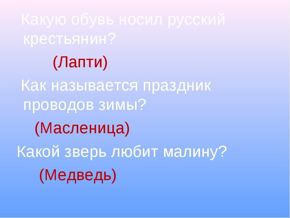 Какую обувь носил русский крестьянин? (Лапти) Как называется праздник провод...