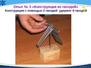 Опыт № 3 «Конструкция из гвоздей» Конструкция с помощью 2 гвоздей удержит 9 г