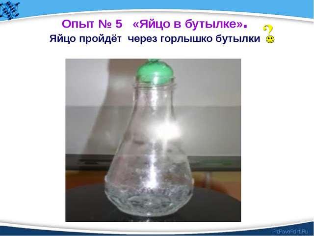 Опыт № 5 «Яйцо в бутылке». Яйцо пройдёт через горлышко бутылки ProPowerPoint.Ru