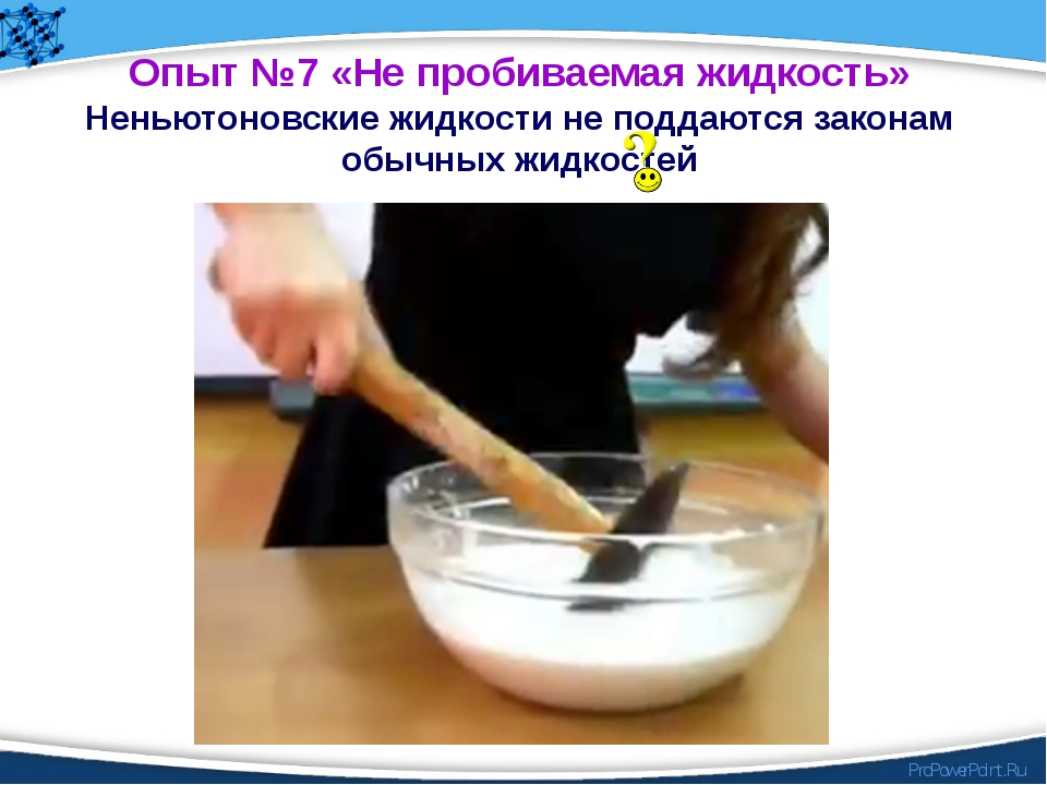 Опыт №7 «Не пробиваемая жидкость» Неньютоновские жидкости не поддаются закона...