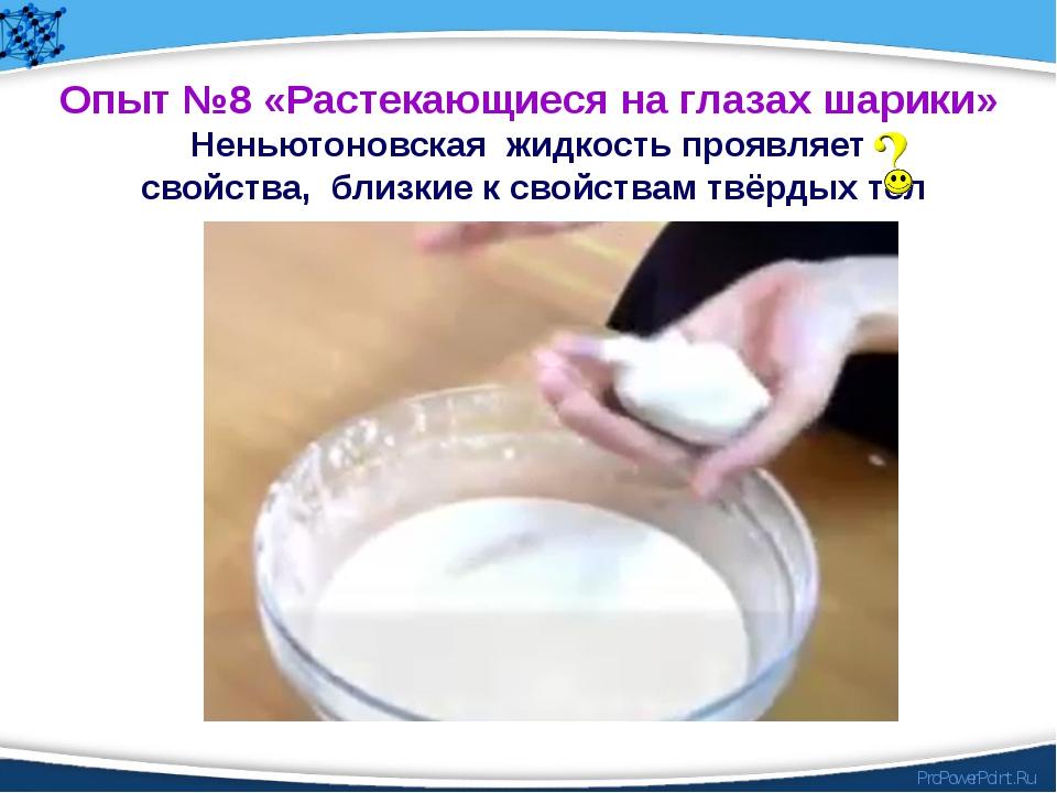 Опыт №8 «Растекающиеся на глазах шарики» Неньютоновская жидкость проявляет св...