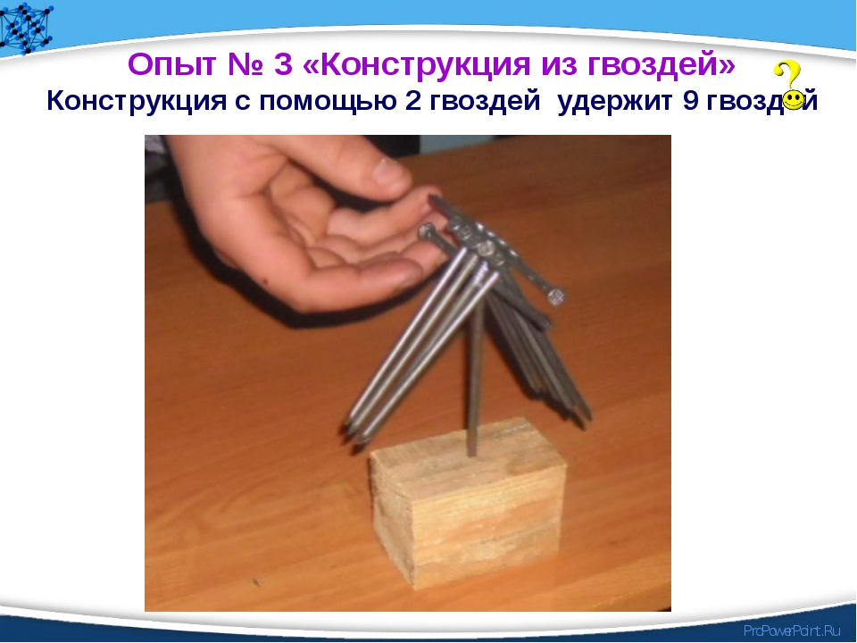 Опыт № 3 «Конструкция из гвоздей» Конструкция с помощью 2 гвоздей удержит 9 г...