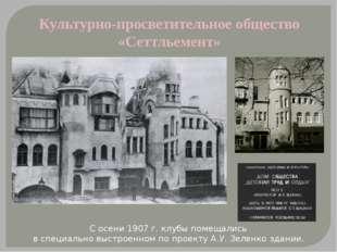 Культурно-просветительное общество «Сеттльемент» С осени 1907 г. клубы помеща