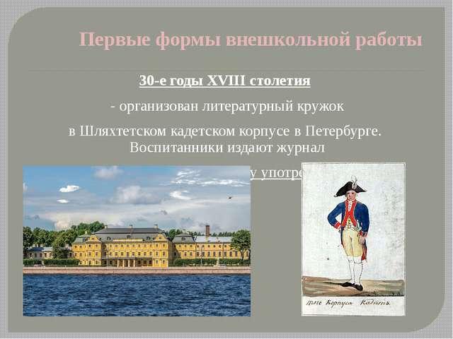 Первые формы внешкольной работы 30-е годы XVIII столетия - организован литера...