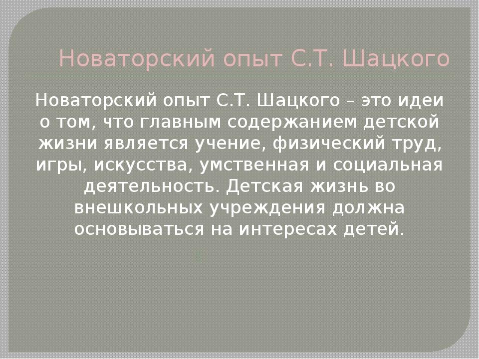 Новаторский опыт С.Т. Шацкого Новаторский опыт С.Т. Шацкого – это идеи о том,...