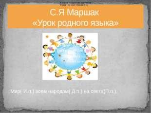 С.Я Маршак «Урок родного языка» В классе( П.п.) уютном, просторном Утром( Т.п