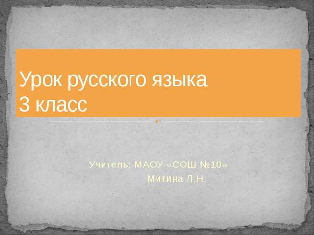 Учитель: МАОУ «СОШ №10» Митина Л.Н. Урок русского языка 3 класс