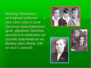 Виктор Петрович Астафьев родился 1 мая 1924 году в селе Овсянка Красноярского
