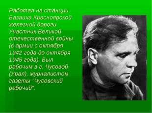 Работал на станции Базаиха Красноярской железной дороги. Участник Великой оте