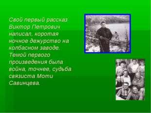 Свой первый рассказ Виктор Петрович написал, коротая ночное дежурство на колб