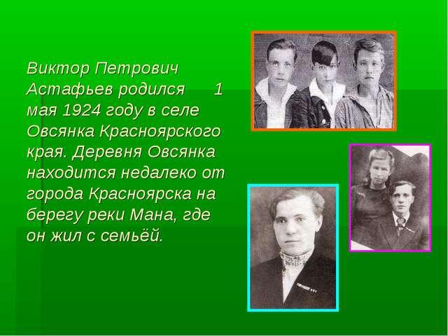 Виктор Петрович Астафьев родился 1 мая 1924 году в селе Овсянка Красноярского...