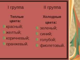 I группа II группа Теплые цвета: красный; желтый; коричневый; оранжевый. Хол