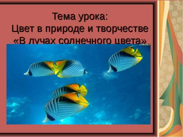 Тема урока: Цвет в природе и творчестве «В лучах солнечного цвета»