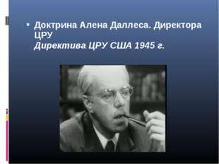 Доктрина Алена Даллеса. Директора ЦРУ Директива ЦРУ США 1945 г.