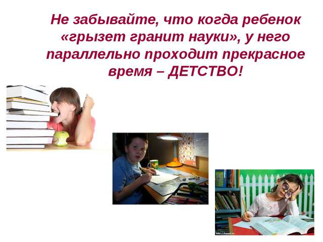 Не забывайте, что когда ребенок «грызет гранит науки», у него параллельно про...