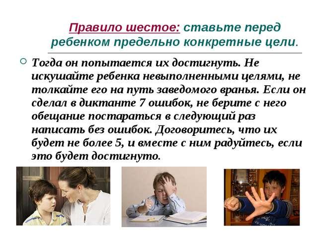 Правило шестое: ставьте перед ребенком предельно конкретные цели. Тогда он по...