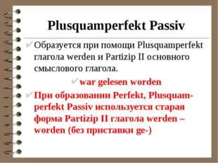 Plusquamperfekt Passiv Образуется при помощи Plusquamperfekt глагола werden и