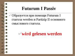Futurum I Passiv Образуется при помощи Futurum I глагола werden и Partizip II
