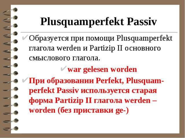 Plusquamperfekt Passiv Образуется при помощи Plusquamperfekt глагола werden и...