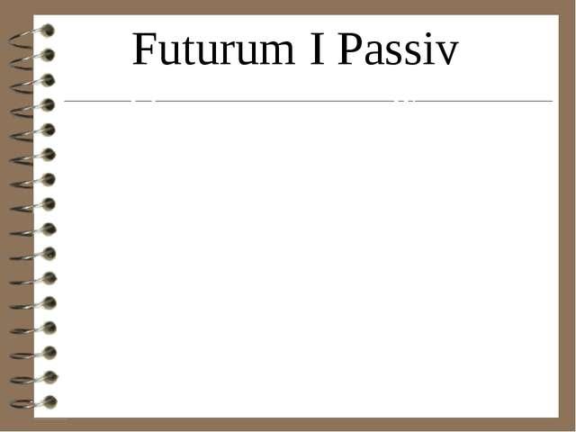 Futurum I Passiv Ich werdegelesenwerden Wir werdengelesenwerden Du wirstgeles...
