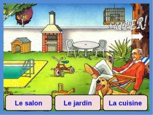 Le salon Le jardin La cuisine