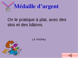 Médaille d'argent On le pratique à plat, avec des skis et des bâtons. Le hoc