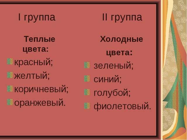 I группа II группа Теплые цвета: красный; желтый; коричневый; оранжевый. Хол...
