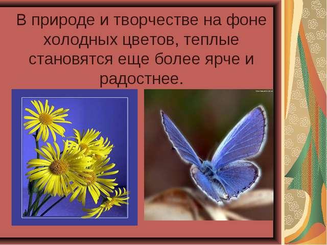 В природе и творчестве на фоне холодных цветов, теплые становятся еще более...