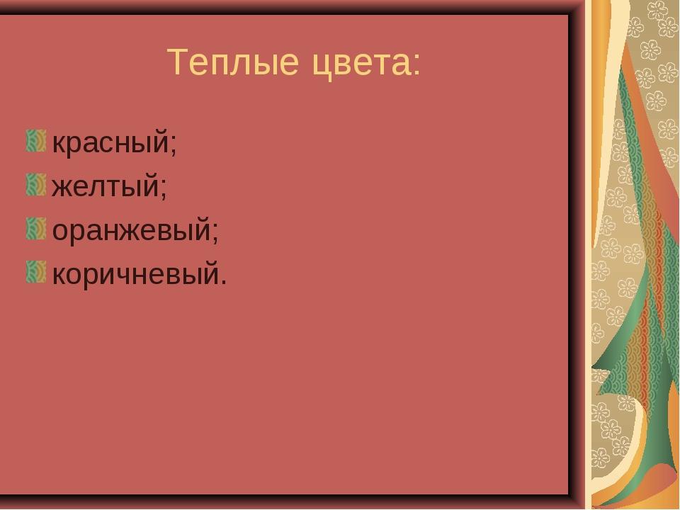 Теплые цвета: красный; желтый; оранжевый; коричневый.