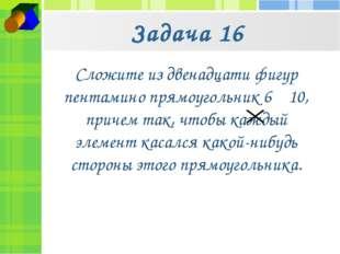 Задача 16 Сложите из двенадцати фигур пентамино прямоугольник 6 10, причем т