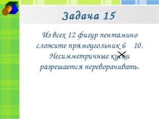 Задача 15 Из всех 12 фигур пентамино сложите прямоугольник 6 10. Несимметрич