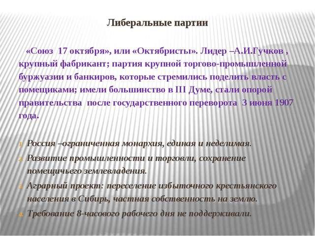 Либеральные партии «Союз 17 октября», или «Октябристы». Лидер –А.И.Гучков , к...