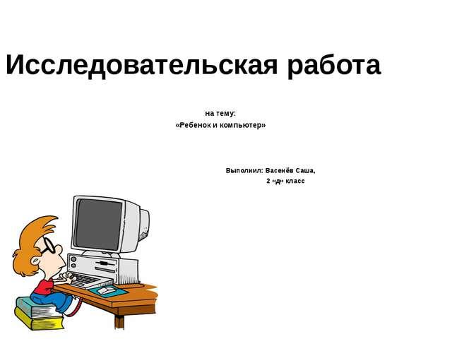 Исследовательская работа на тему: «Ребенок и компьютер» Выполнил: Васенёв Саш...