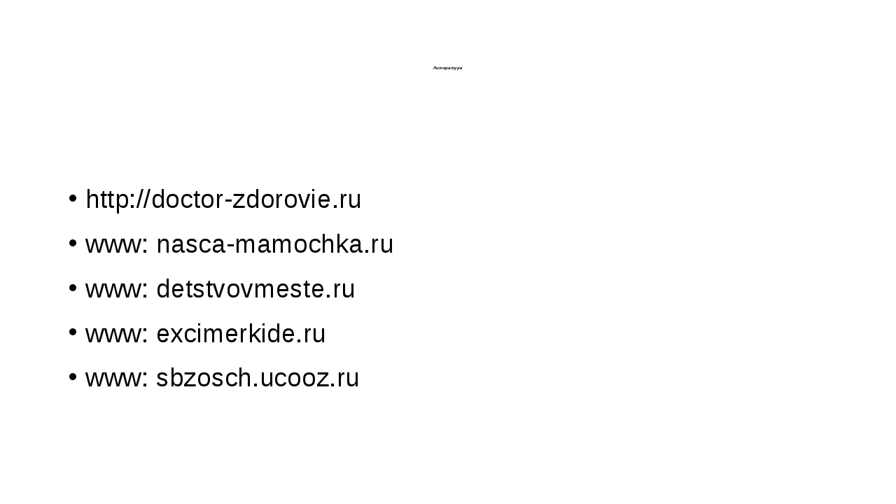 Литература  http://doctor-zdorovie.ru www: nasca-mamochka.ru www: detstvovme...